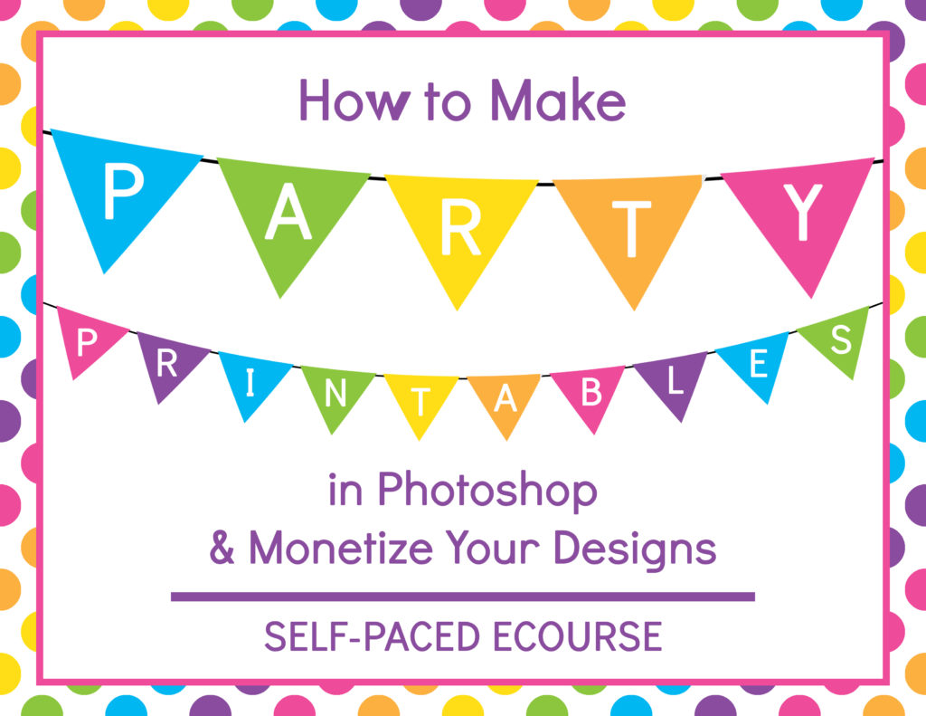How to Make Party Printables in Photoshop and Monetize Your Designs, how to make printables, video tutorial, ecourse, how to start a printables business, how to make a party banner, how to make cupcake toppers, how to make bunting, candy wrapper, printable, diy, flag, hershey's kiss sticker, water bottle label, how to make stickers, how to make invitations, party invitation, custom party invitation