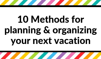10 Methods for planning & organizing your next vacation