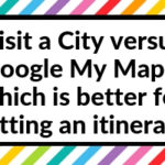 Visit a City versus Google My Maps: which is better for visually planning your travel itinerary