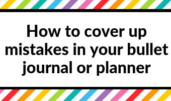 7 Ways to quickly and easily cover up mistakes in your bullet journal or planner